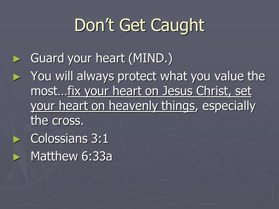 Don't Get Caught ► Guard your heart (MIND.) ► You will always protect what you value the most…fix your heart on Jesus Christ, set your heart on heavenly things, especially the cross.