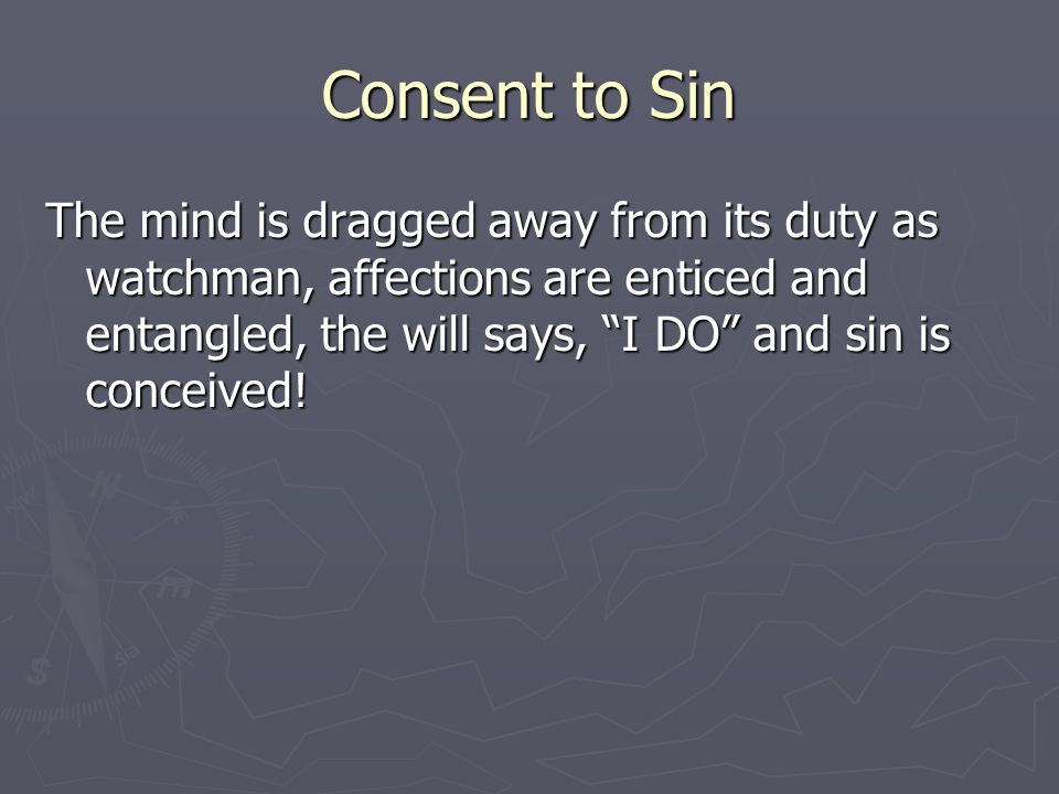 Consent to Sin The mind is dragged away from its duty as watchman, affections are enticed and entangled, the will says, I DO and sin is conceived!
