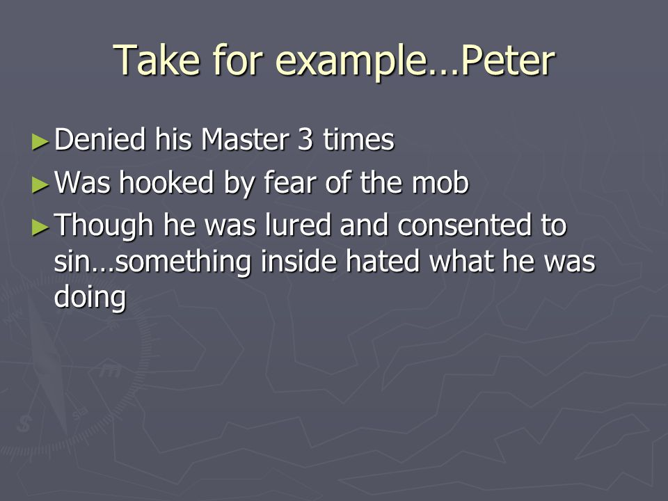 Take for example…Peter ► Denied his Master 3 times ► Was hooked by fear of the mob ► Though he was lured and consented to sin…something inside hated what he was doing