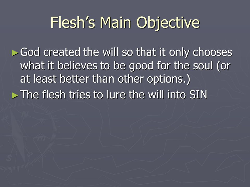 Flesh's Main Objective ► God created the will so that it only chooses what it believes to be good for the soul (or at least better than other options.) ► The flesh tries to lure the will into SIN