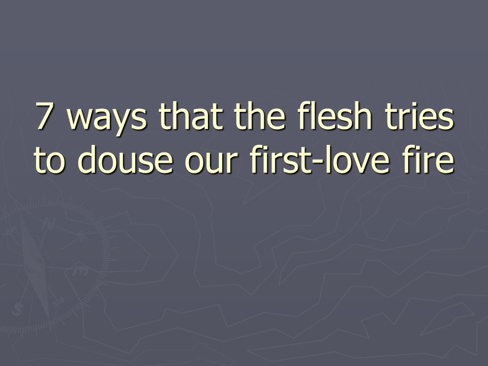 7 ways that the flesh tries to douse our first-love fire