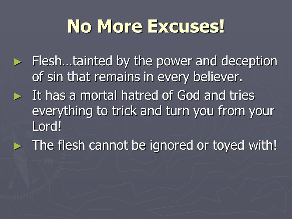 No More Excuses. ► Flesh…tainted by the power and deception of sin that remains in every believer.