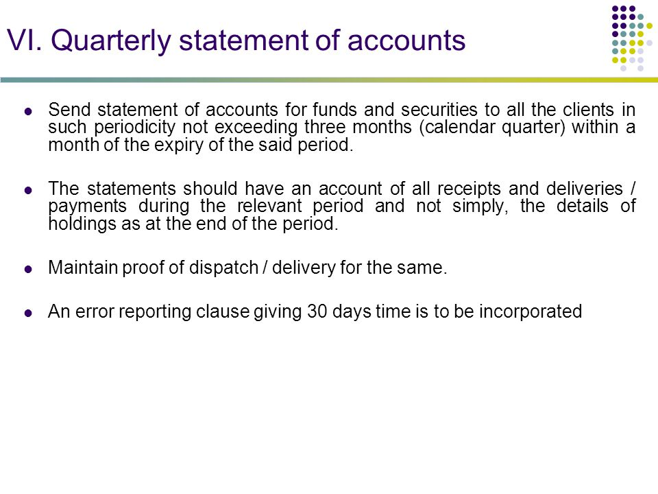 VI. Quarterly statement of accounts Send statement of accounts for funds and securities to all the clients in such periodicity not exceeding three mon