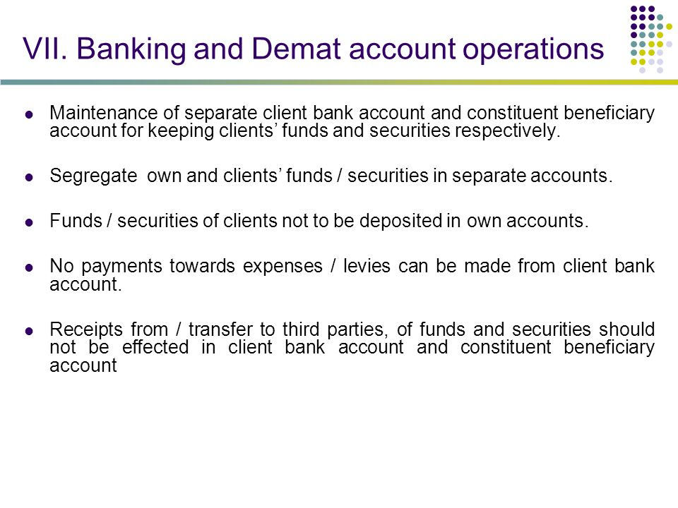 VII. Banking and Demat account operations Maintenance of separate client bank account and constituent beneficiary account for keeping clients' funds a