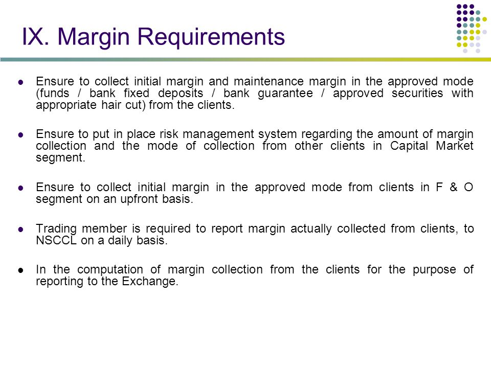 IX. Margin Requirements Ensure to collect initial margin and maintenance margin in the approved mode (funds / bank fixed deposits / bank guarantee / a