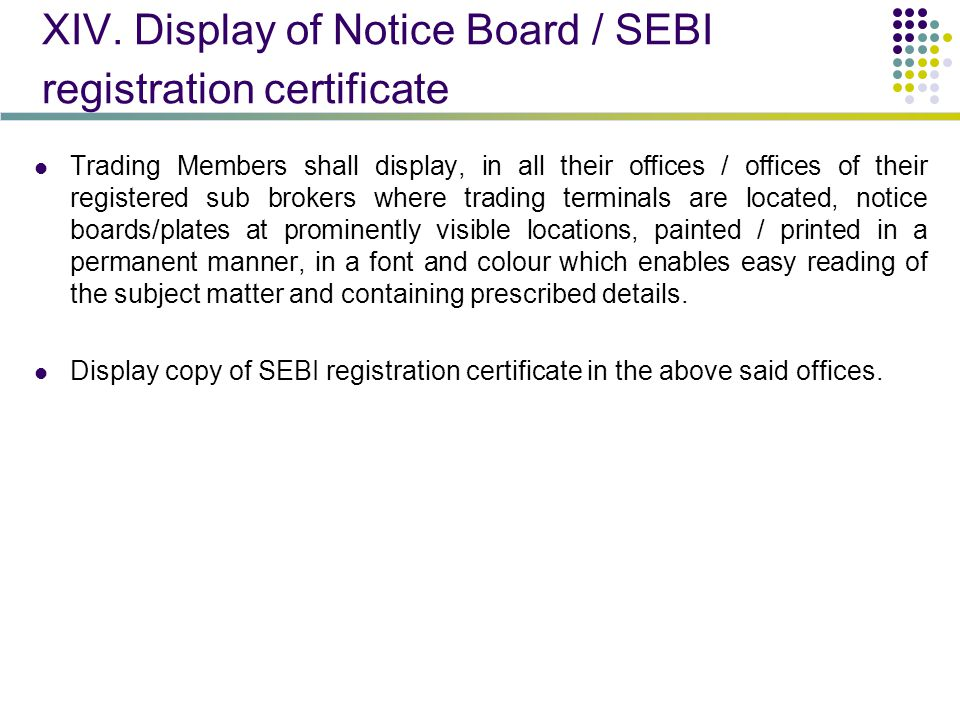 XIV. Display of Notice Board / SEBI registration certificate Trading Members shall display, in all their offices / offices of their registered sub bro