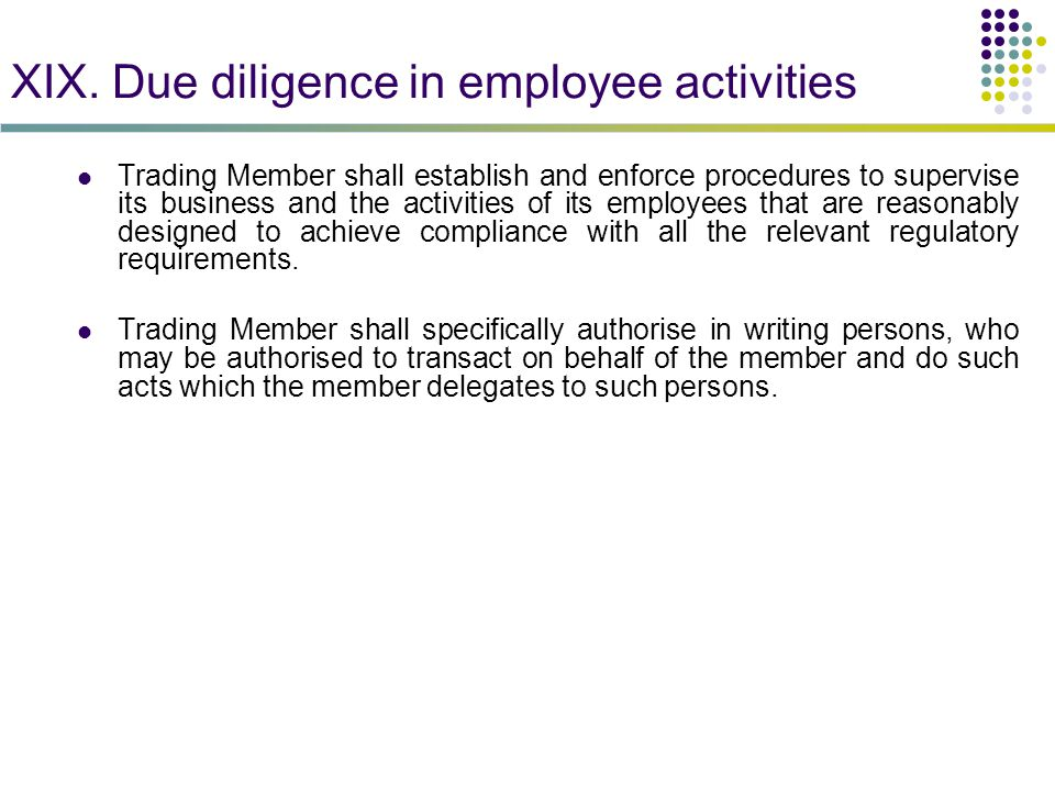 XIX. Due diligence in employee activities Trading Member shall establish and enforce procedures to supervise its business and the activities of its em