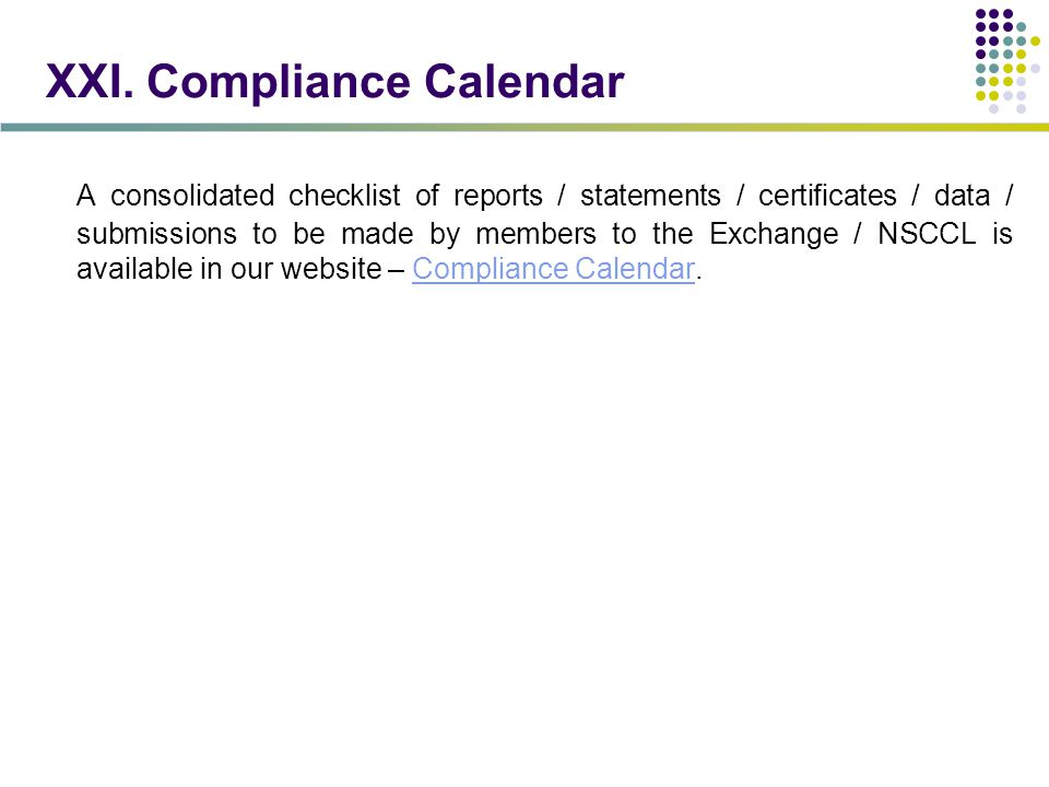 XXI. Compliance Calendar A consolidated checklist of reports / statements / certificates / data / submissions to be made by members to the Exchange /