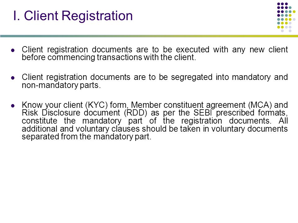 I. Client Registration Client registration documents are to be executed with any new client before commencing transactions with the client. Client reg