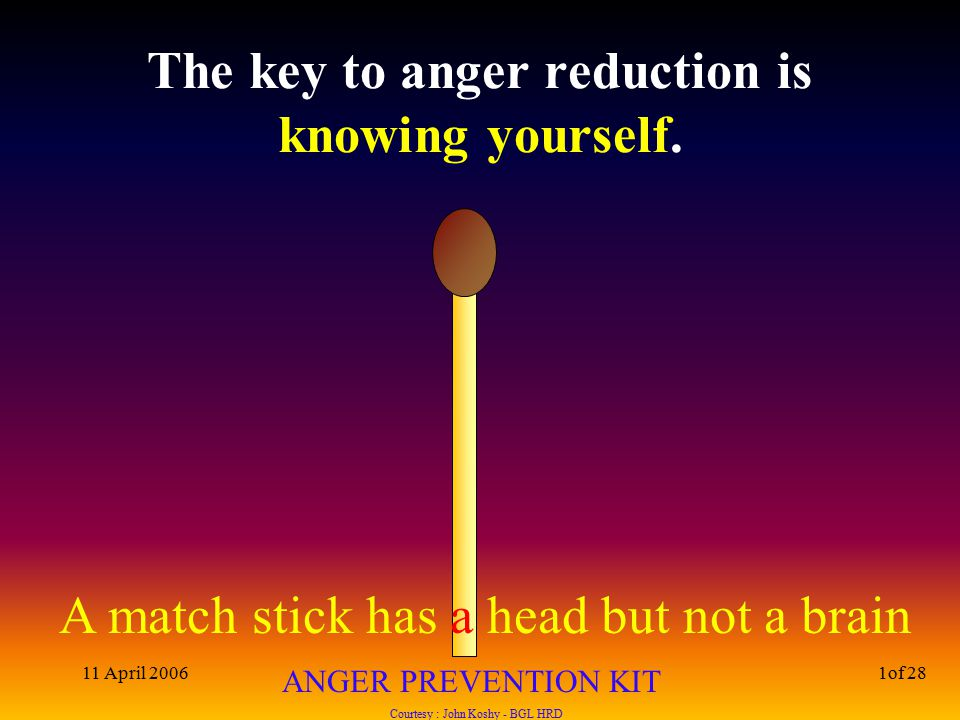 A match stick has a head but not a brain ANGER PREVENTION KIT Courtesy : John Koshy - BGL HRD 11 April 20061of 28 The key to anger reduction is knowing yourself.