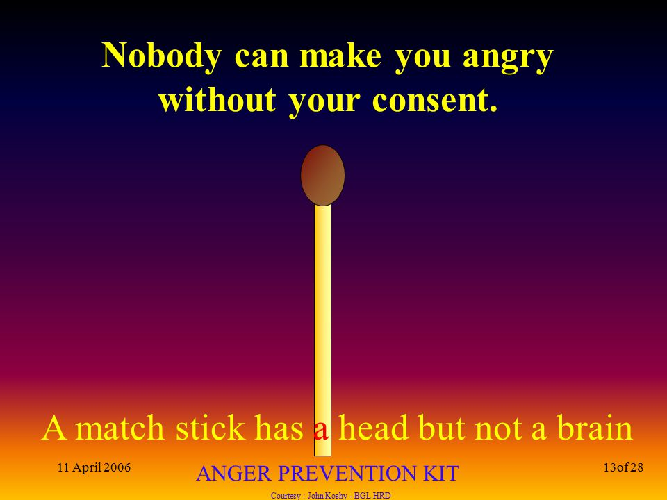 A match stick has a head but not a brain ANGER PREVENTION KIT Courtesy : John Koshy - BGL HRD 11 April 200613of 28 Nobody can make you angry without your consent.