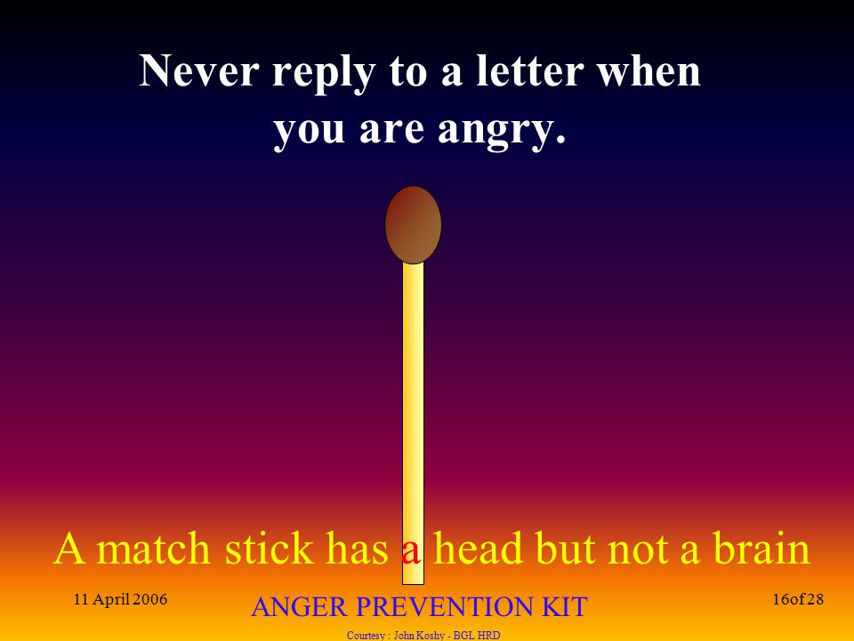 A match stick has a head but not a brain ANGER PREVENTION KIT Courtesy : John Koshy - BGL HRD 11 April 200616of 28 Never reply to a letter when you are angry.