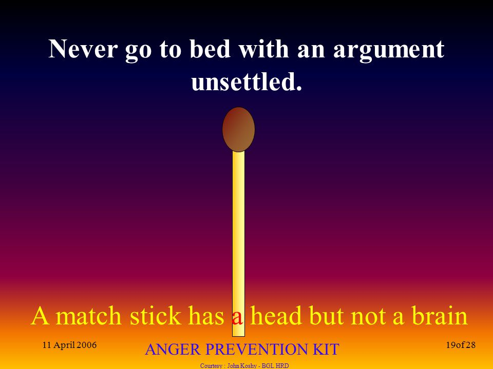 A match stick has a head but not a brain ANGER PREVENTION KIT Courtesy : John Koshy - BGL HRD 11 April 200619of 28 Never go to bed with an argument unsettled.