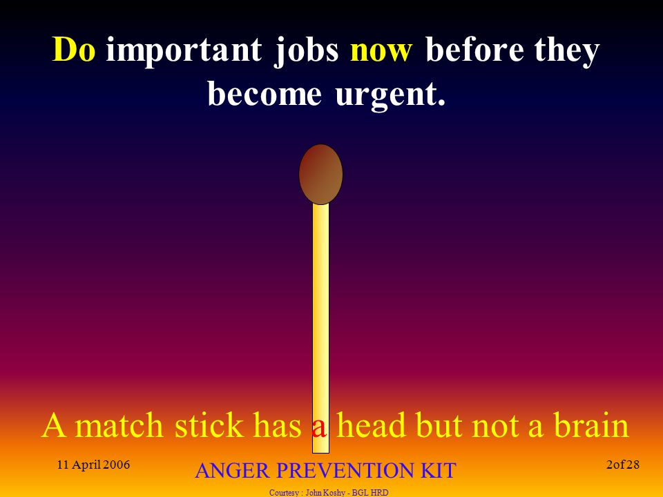A match stick has a head but not a brain ANGER PREVENTION KIT Courtesy : John Koshy - BGL HRD 11 April 20062of 28 Do important jobs now before they become urgent.