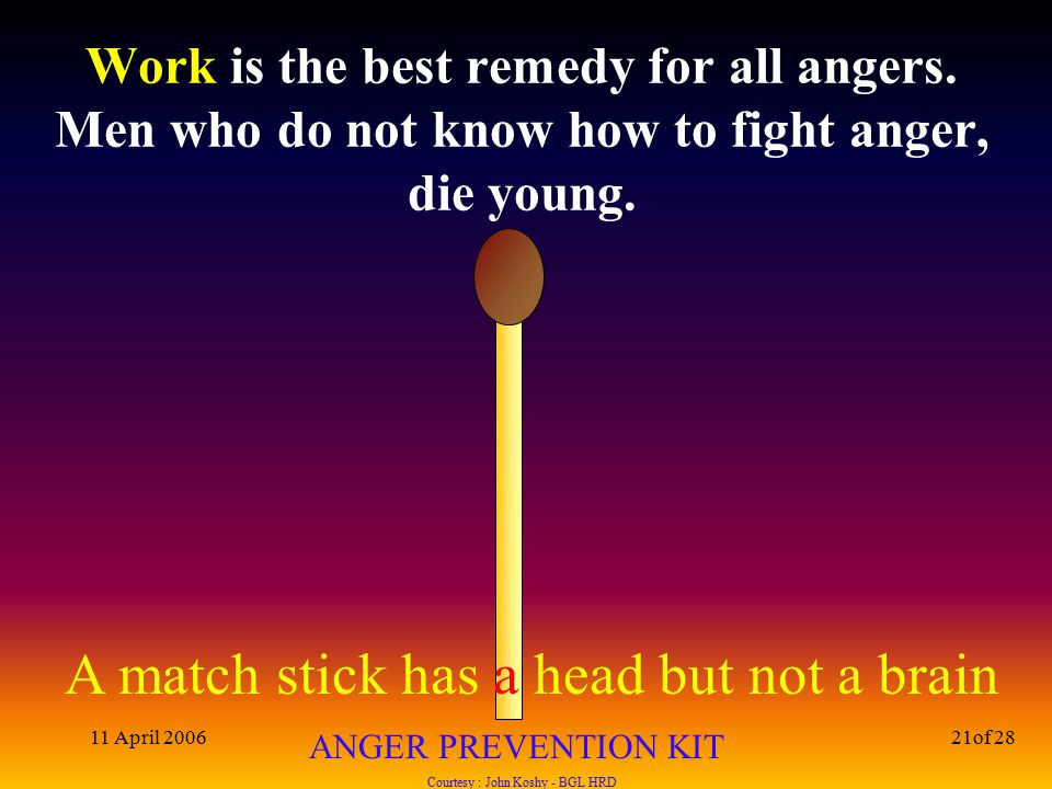 A match stick has a head but not a brain ANGER PREVENTION KIT Courtesy : John Koshy - BGL HRD 11 April 200621of 28 Work is the best remedy for all angers.