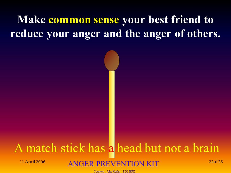 A match stick has a head but not a brain ANGER PREVENTION KIT Courtesy : John Koshy - BGL HRD 11 April 200622of 28 Make common sense your best friend to reduce your anger and the anger of others.