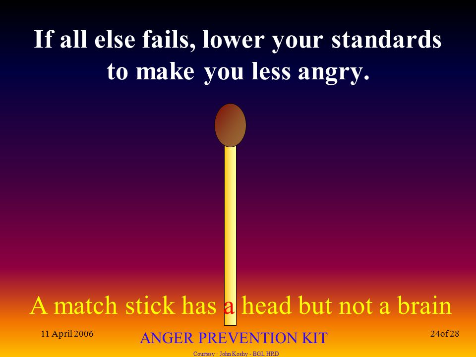 A match stick has a head but not a brain ANGER PREVENTION KIT Courtesy : John Koshy - BGL HRD 11 April 200624of 28 If all else fails, lower your standards to make you less angry.