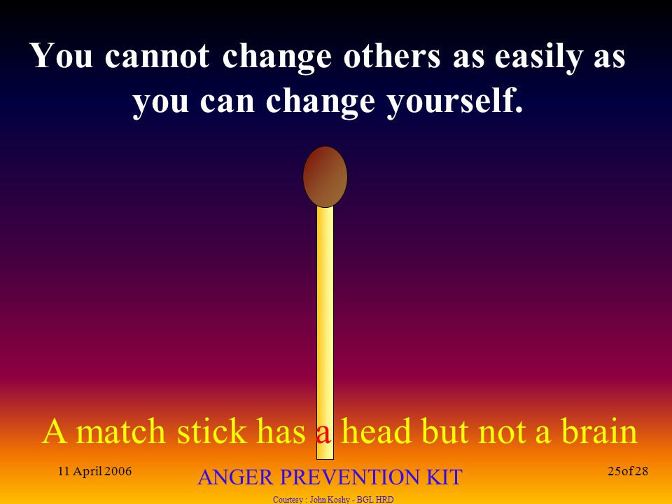 A match stick has a head but not a brain ANGER PREVENTION KIT Courtesy : John Koshy - BGL HRD 11 April 200625of 28 You cannot change others as easily as you can change yourself.