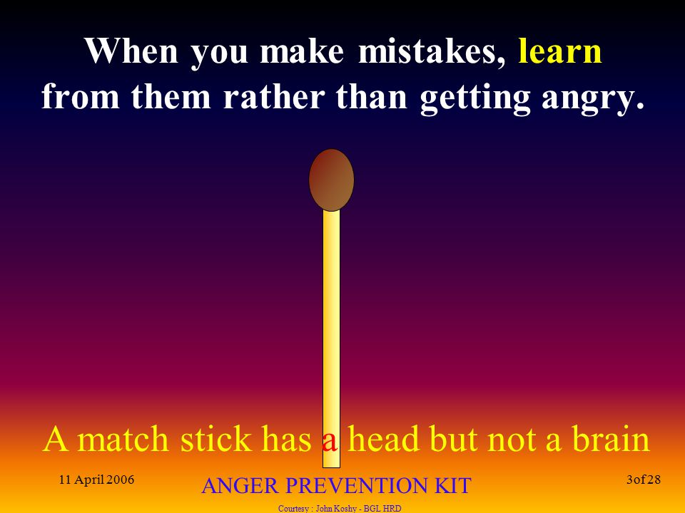 A match stick has a head but not a brain ANGER PREVENTION KIT Courtesy : John Koshy - BGL HRD 11 April 20063of 28 When you make mistakes, learn from them rather than getting angry.