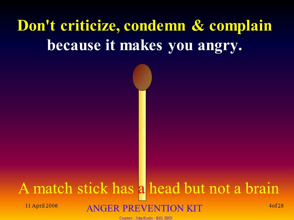A match stick has a head but not a brain ANGER PREVENTION KIT Courtesy : John Koshy - BGL HRD 11 April 20064of 28 Don t criticize, condemn & complain because it makes you angry.