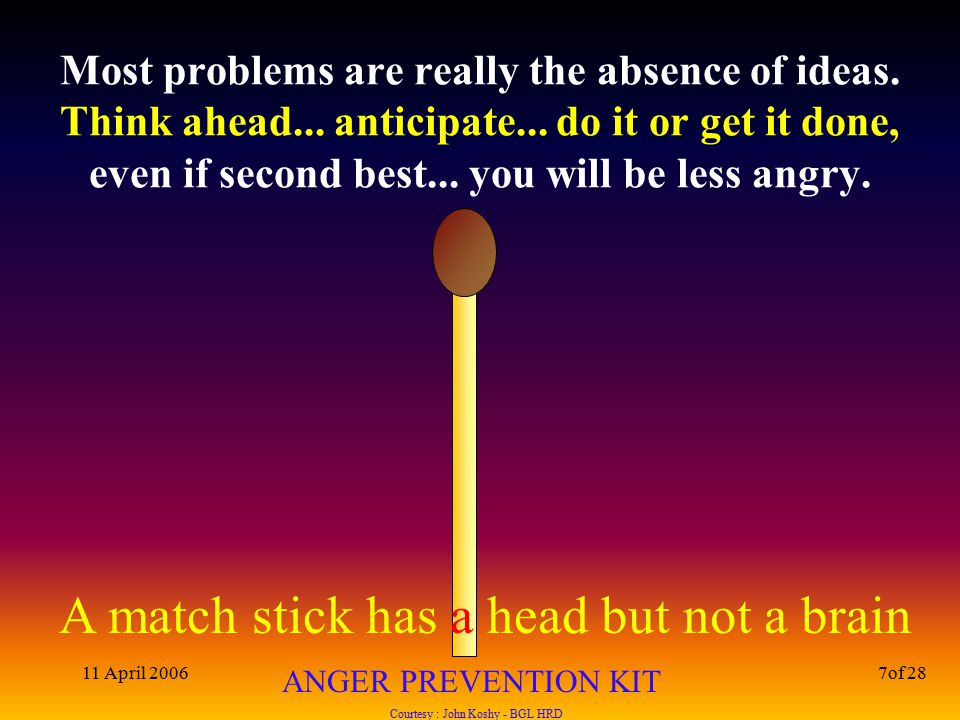 A match stick has a head but not a brain ANGER PREVENTION KIT Courtesy : John Koshy - BGL HRD 11 April 20067of 28 Most problems are really the absence of ideas.
