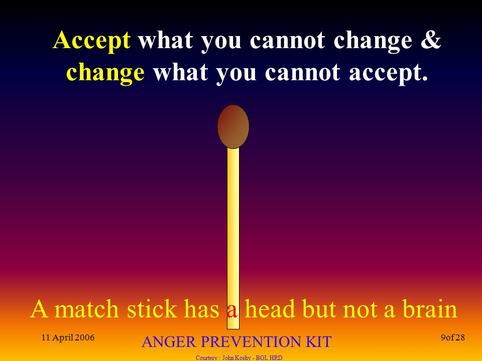 A match stick has a head but not a brain ANGER PREVENTION KIT Courtesy : John Koshy - BGL HRD 11 April 20069of 28 Accept what you cannot change & change what you cannot accept.