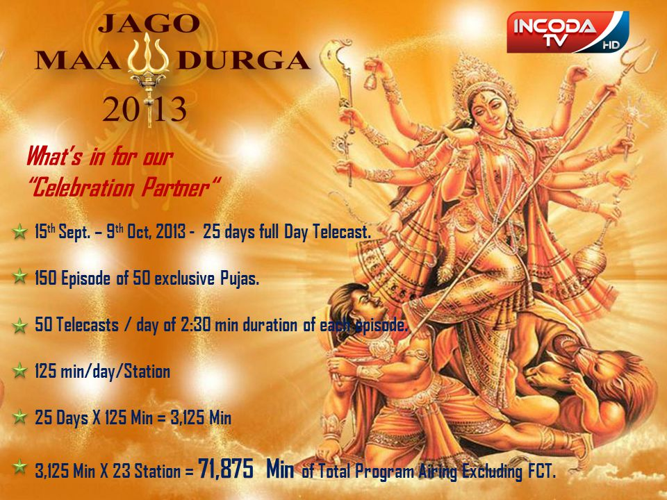 15 th Sept. – 9 th Oct, 2013 - 25 days full Day Telecast. 150 Episode of 50 exclusive Pujas. 50 Telecasts / day of 2:30 min duration of each episode.