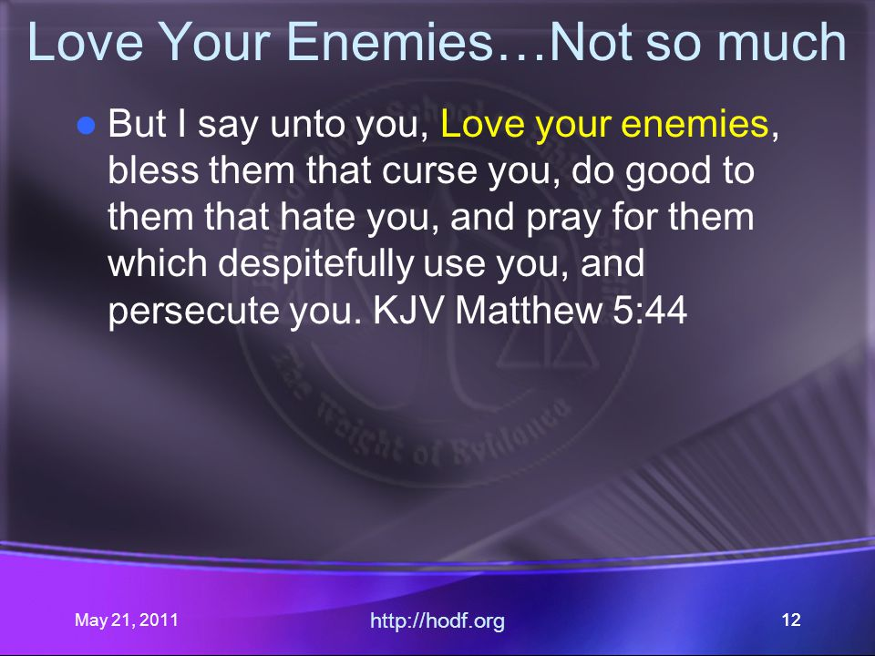 May 21, 2011 http://hodf.org 12 Love Your Enemies…Not so much But I say unto you, Love your enemies, bless them that curse you, do good to them that hate you, and pray for them which despitefully use you, and persecute you.