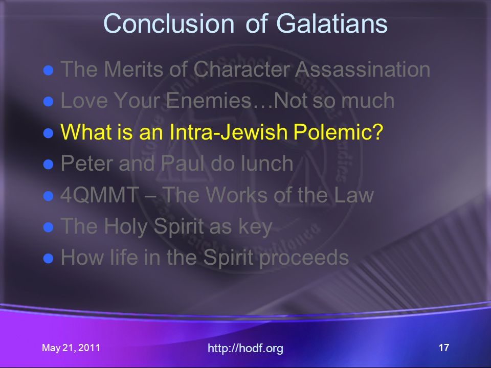 May 21, 2011 http://hodf.org 17 Conclusion of Galatians The Merits of Character Assassination Love Your Enemies…Not so much What is an Intra-Jewish Polemic.
