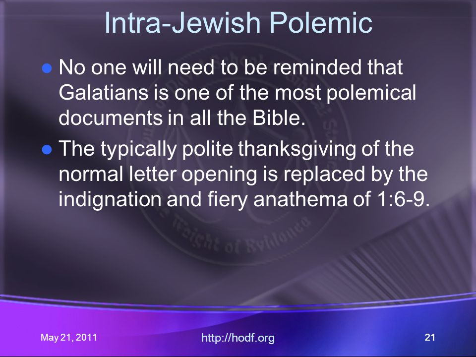 May 21, 2011 http://hodf.org 21 Intra-Jewish Polemic No one will need to be reminded that Galatians is one of the most polemical documents in all the Bible.
