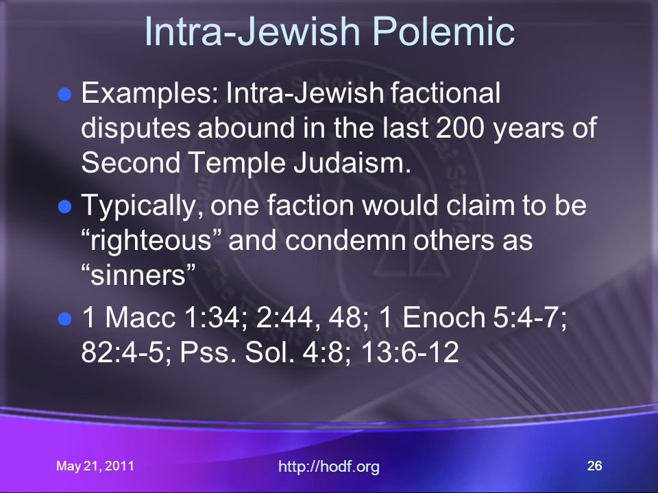 May 21, 2011 http://hodf.org 26 Intra-Jewish Polemic Examples: Intra-Jewish factional disputes abound in the last 200 years of Second Temple Judaism.