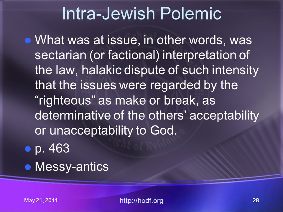 May 21, 2011 http://hodf.org 28 Intra-Jewish Polemic What was at issue, in other words, was sectarian (or factional) interpretation of the law, halakic dispute of such intensity that the issues were regarded by the righteous as make or break, as determinative of the others' acceptability or unacceptability to God.