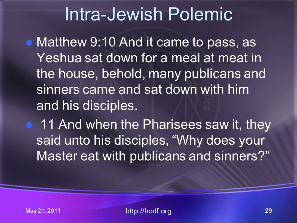 May 21, 2011 http://hodf.org 29 Intra-Jewish Polemic Matthew 9:10 And it came to pass, as Yeshua sat down for a meal at meat in the house, behold, many publicans and sinners came and sat down with him and his disciples.