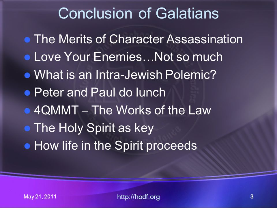 May 21, 2011 http://hodf.org 33 Conclusion of Galatians The Merits of Character Assassination Love Your Enemies…Not so much What is an Intra-Jewish Polemic.