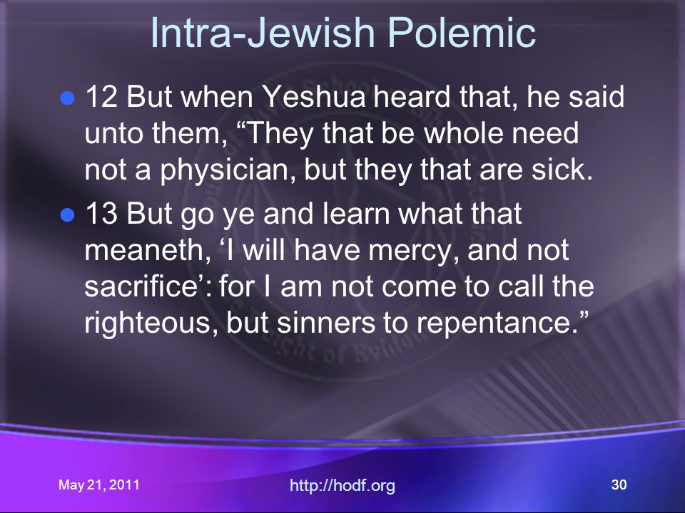 May 21, 2011 http://hodf.org 30 Intra-Jewish Polemic 12 But when Yeshua heard that, he said unto them, They that be whole need not a physician, but they that are sick.