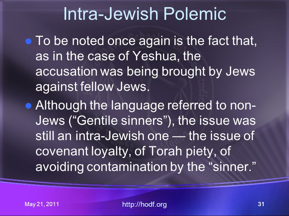 May 21, 2011 http://hodf.org 31 Intra-Jewish Polemic To be noted once again is the fact that, as in the case of Yeshua, the accusation was being brought by Jews against fellow Jews.