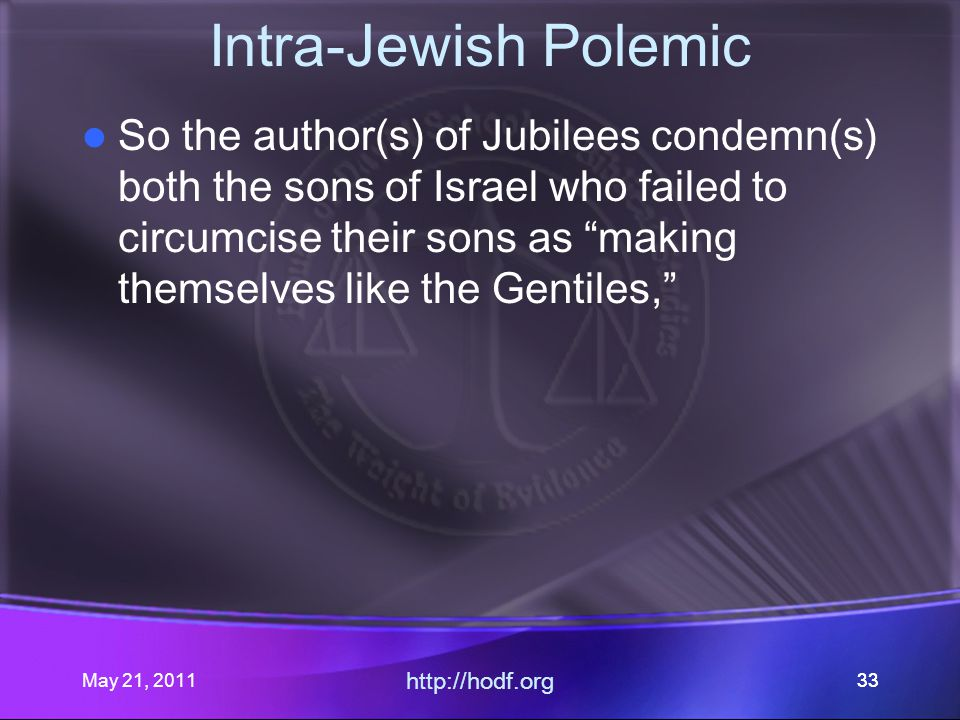 May 21, 2011 http://hodf.org 33 Intra-Jewish Polemic So the author(s) of Jubilees condemn(s) both the sons of Israel who failed to circumcise their sons as making themselves like the Gentiles,