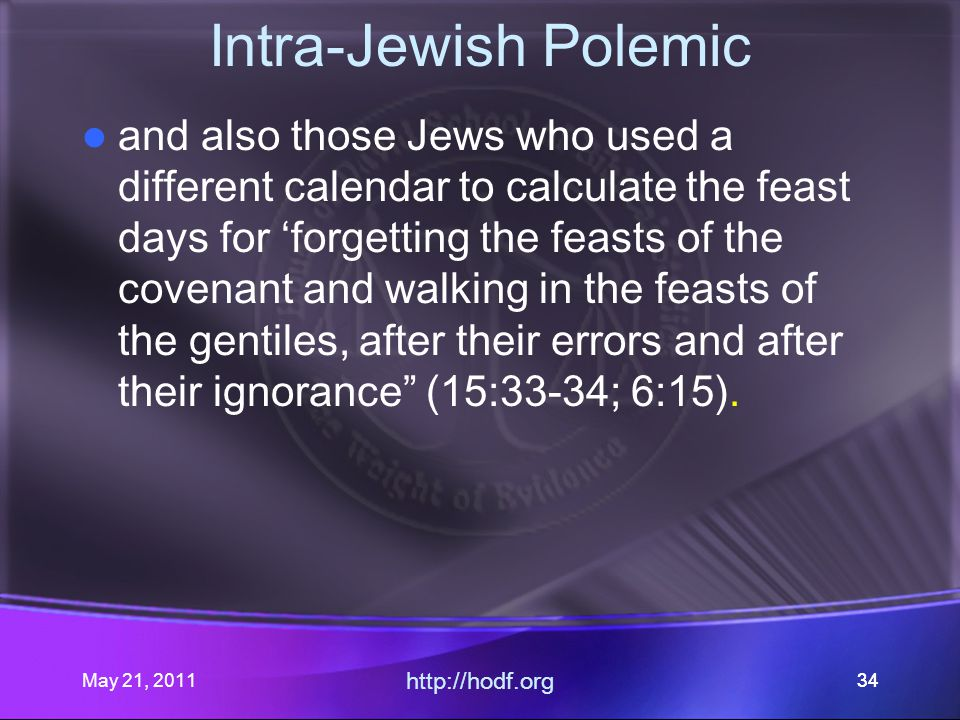 May 21, 2011 http://hodf.org 34 Intra-Jewish Polemic and also those Jews who used a different calendar to calculate the feast days for 'forgetting the feasts of the covenant and walking in the feasts of the gentiles, after their errors and after their ignorance (15:33-34; 6:15).