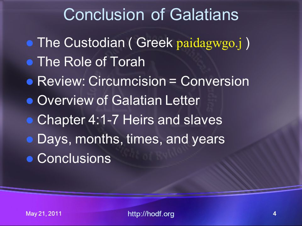 May 21, 2011 http://hodf.org 44 Conclusion of Galatians The Custodian ( Greek paidagwgo.j ) The Role of Torah Review: Circumcision = Conversion Overview of Galatian Letter Chapter 4:1-7 Heirs and slaves Days, months, times, and years Conclusions