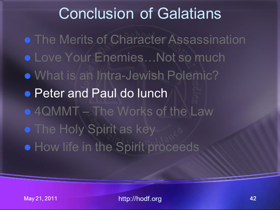 May 21, 2011 http://hodf.org 42 Conclusion of Galatians The Merits of Character Assassination Love Your Enemies…Not so much What is an Intra-Jewish Polemic.