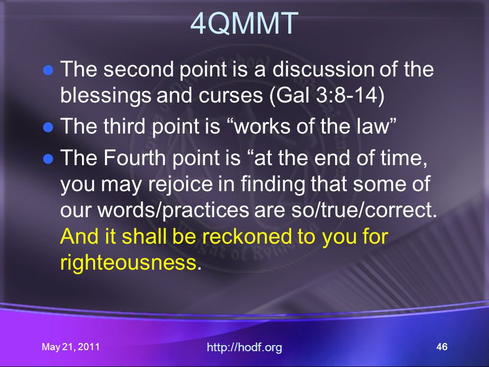 May 21, 2011 http://hodf.org 46 4QMMT The second point is a discussion of the blessings and curses (Gal 3:8-14) The third point is works of the law The Fourth point is at the end of time, you may rejoice in finding that some of our words/practices are so/true/correct.