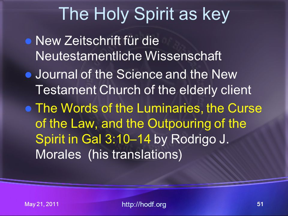 May 21, 2011 http://hodf.org 51 The Holy Spirit as key New Zeitschrift für die Neutestamentliche Wissenschaft Journal of the Science and the New Testament Church of the elderly client The Words of the Luminaries, the Curse of the Law, and the Outpouring of the Spirit in Gal 3:10–14 by Rodrigo J.