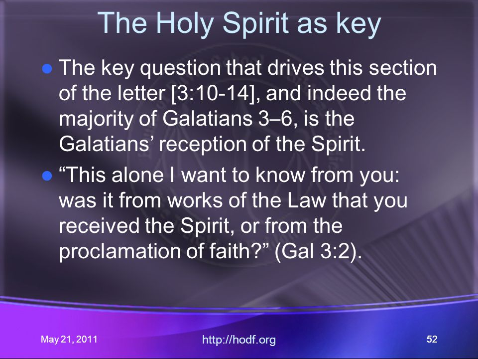 May 21, 2011 http://hodf.org 52 The Holy Spirit as key The key question that drives this section of the letter [3:10-14], and indeed the majority of Galatians 3–6, is the Galatians' reception of the Spirit.