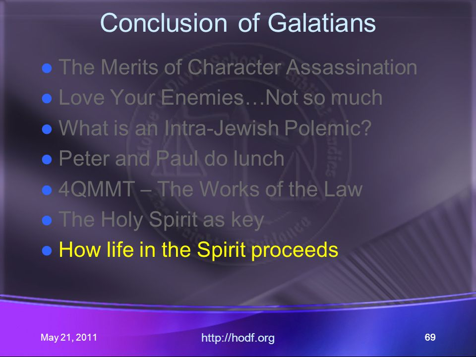 May 21, 2011 http://hodf.org 69 Conclusion of Galatians The Merits of Character Assassination Love Your Enemies…Not so much What is an Intra-Jewish Polemic.