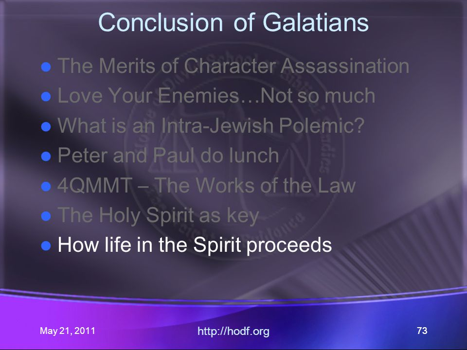 May 21, 2011 http://hodf.org 73 Conclusion of Galatians The Merits of Character Assassination Love Your Enemies…Not so much What is an Intra-Jewish Polemic.