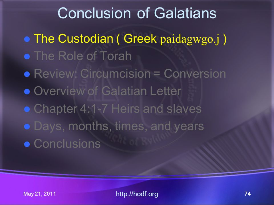 May 21, 2011 http://hodf.org 74 Conclusion of Galatians The Custodian ( Greek paidagwgo.j ) The Role of Torah Review: Circumcision = Conversion Overview of Galatian Letter Chapter 4:1-7 Heirs and slaves Days, months, times, and years Conclusions