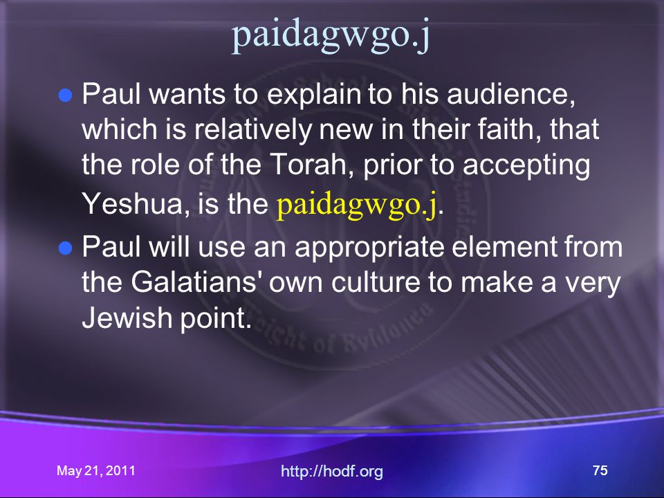May 21, 2011 http://hodf.org 75 paidagwgo.j Paul wants to explain to his audience, which is relatively new in their faith, that the role of the Torah, prior to accepting Yeshua, is the paidagwgo.j.