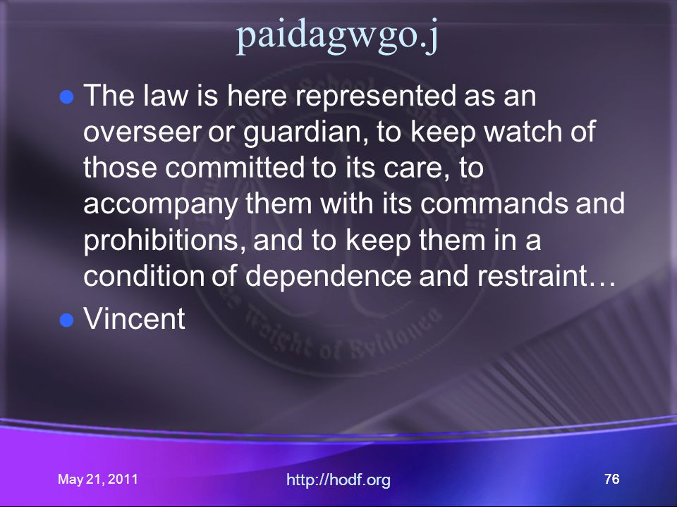 May 21, 2011 http://hodf.org 76 paidagwgo.j The law is here represented as an overseer or guardian, to keep watch of those committed to its care, to accompany them with its commands and prohibitions, and to keep them in a condition of dependence and restraint… Vincent