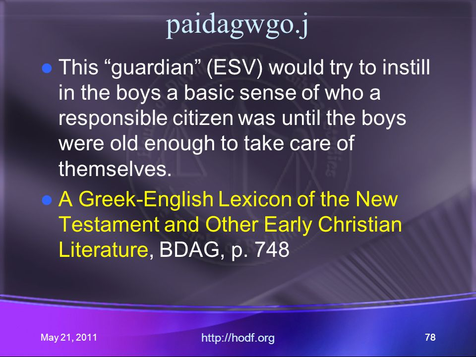 May 21, 2011 http://hodf.org 78 paidagwgo.j This guardian (ESV) would try to instill in the boys a basic sense of who a responsible citizen was until the boys were old enough to take care of themselves.