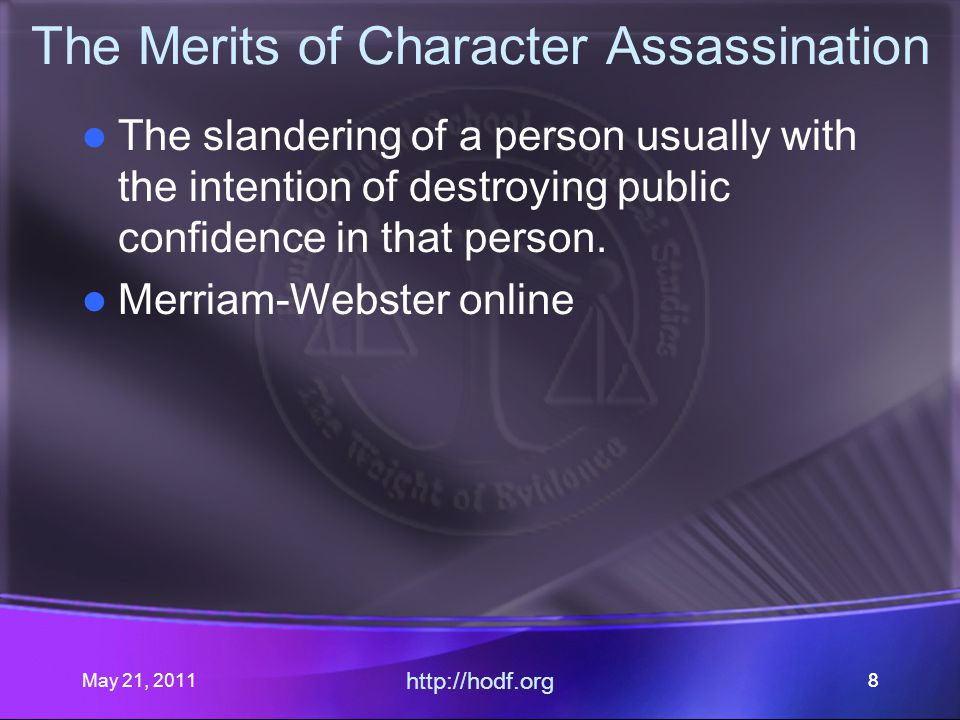 May 21, 2011 http://hodf.org 88 The Merits of Character Assassination The slandering of a person usually with the intention of destroying public confidence in that person.